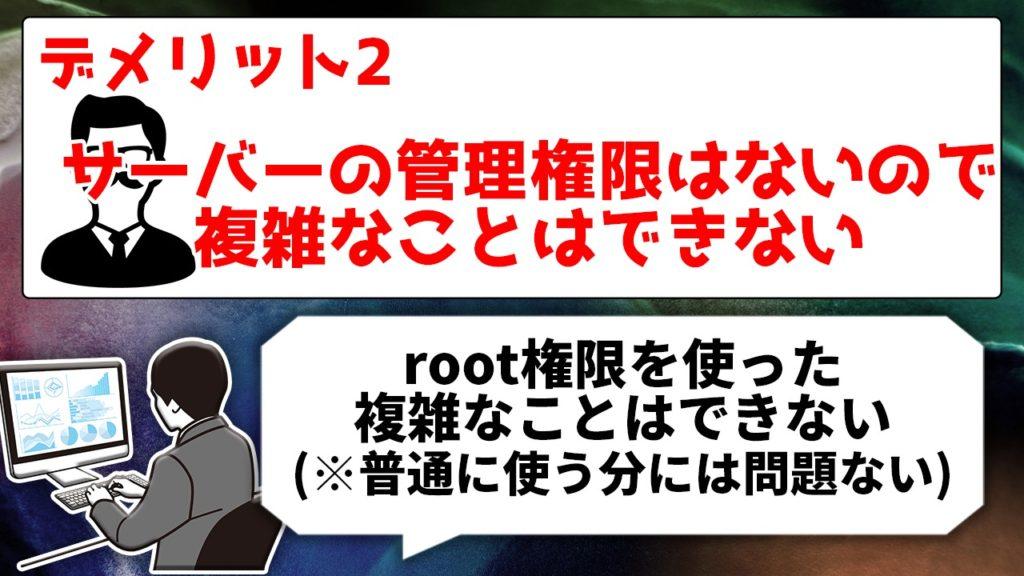 デメリット2 サーバーの管理権限はないので複雑なことはできない root権限を使った複雑なことはできない(※普通に使う分には問題ない)